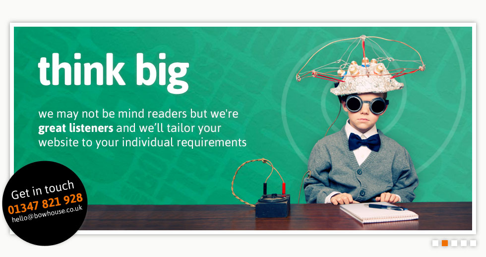 think big - we may not be mind readers but we're great listeners and we'll tailor your website to your individual requirements